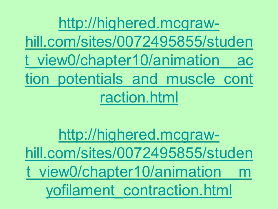 http://highered.mcgraw- hill.com/sites/0072495855/studen t_view0/chapter10/animation__ac tion_potentials_and_muscle_cont raction.html http://highered.mcgraw- hill.com/sites/0072495855/studen t_view0/chapter10/animation__m yofilament_contraction.html