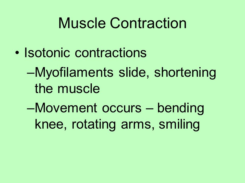 Muscle Contraction Isotonic contractions –Myofilaments slide, shortening the muscle –Movement occurs – bending knee, rotating arms, smiling