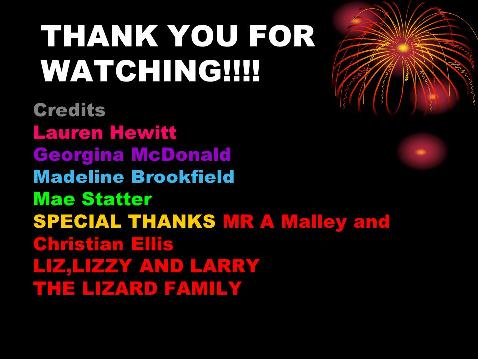 THANK YOU FOR WATCHING!!!! Credits Lauren Hewitt Georgina McDonald Madeline Brookfield Mae Statter SPECIAL THANKS MR A Malley and Christian Ellis LIZ,