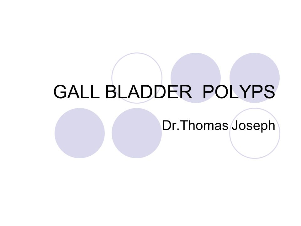 GALL BLADDER POLYPS Dr.Thomas Joseph