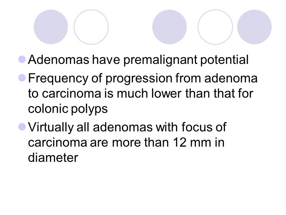 Adenomas have premalignant potential Frequency of progression from adenoma to carcinoma is much lower than that for colonic polyps Virtually all adenomas with focus of carcinoma are more than 12 mm in diameter