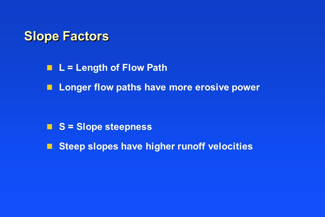 Slope Factors n L = Length of Flow Path n Longer flow paths have more erosive power n S = Slope steepness n Steep slopes have higher runoff velocities