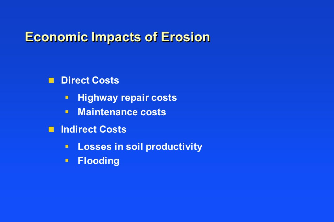 Economic Impacts of Erosion n Direct Costs  Highway repair costs  Maintenance costs n Indirect Costs  Losses in soil productivity  Flooding