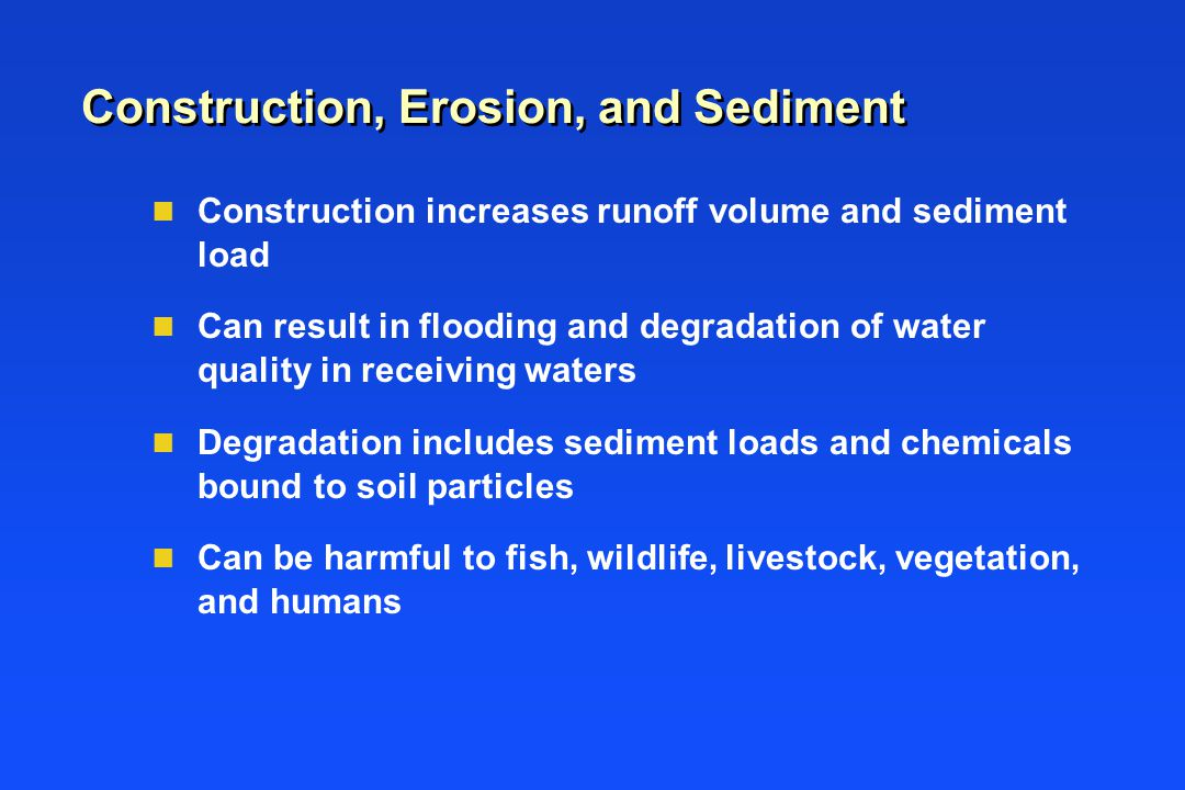 Construction, Erosion, and Sediment n Construction increases runoff volume and sediment load n Can result in flooding and degradation of water quality in receiving waters n Degradation includes sediment loads and chemicals bound to soil particles n Can be harmful to fish, wildlife, livestock, vegetation, and humans