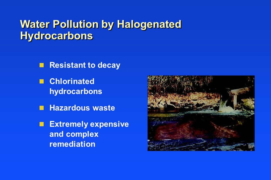 Water Pollution by Halogenated Hydrocarbons n Resistant to decay n Chlorinated hydrocarbons n Hazardous waste n Extremely expensive and complex remediation
