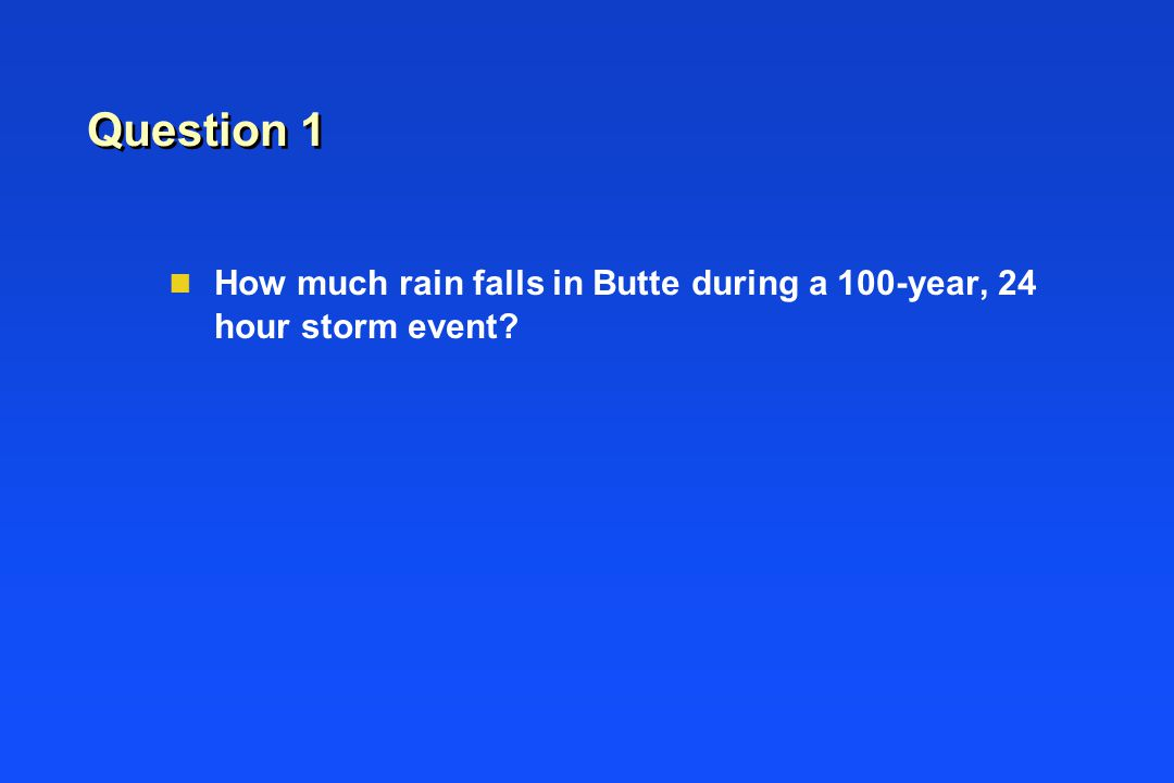 Question 1 n How much rain falls in Butte during a 100-year, 24 hour storm event