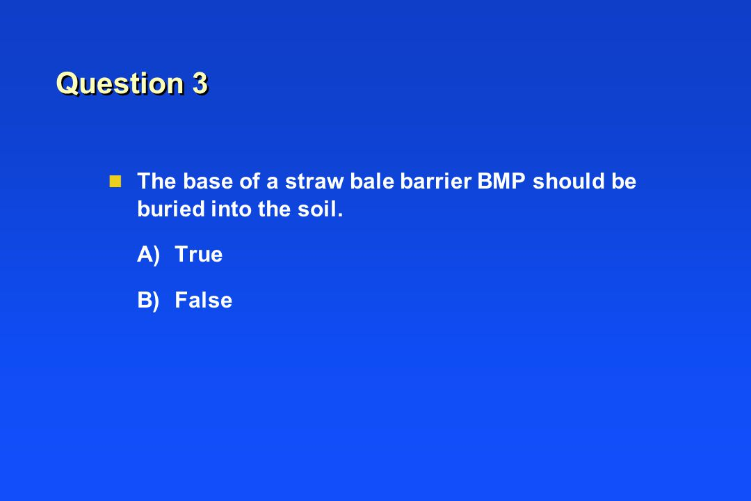 Question 3 n The base of a straw bale barrier BMP should be buried into the soil. A)True B)False