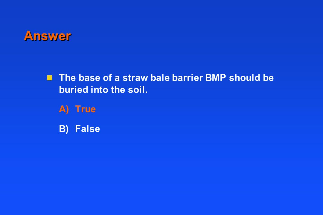 Answer n The base of a straw bale barrier BMP should be buried into the soil. A)True B)False