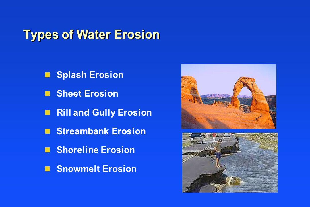 Types of Water Erosion n Splash Erosion n Sheet Erosion n Rill and Gully Erosion n Streambank Erosion n Shoreline Erosion n Snowmelt Erosion