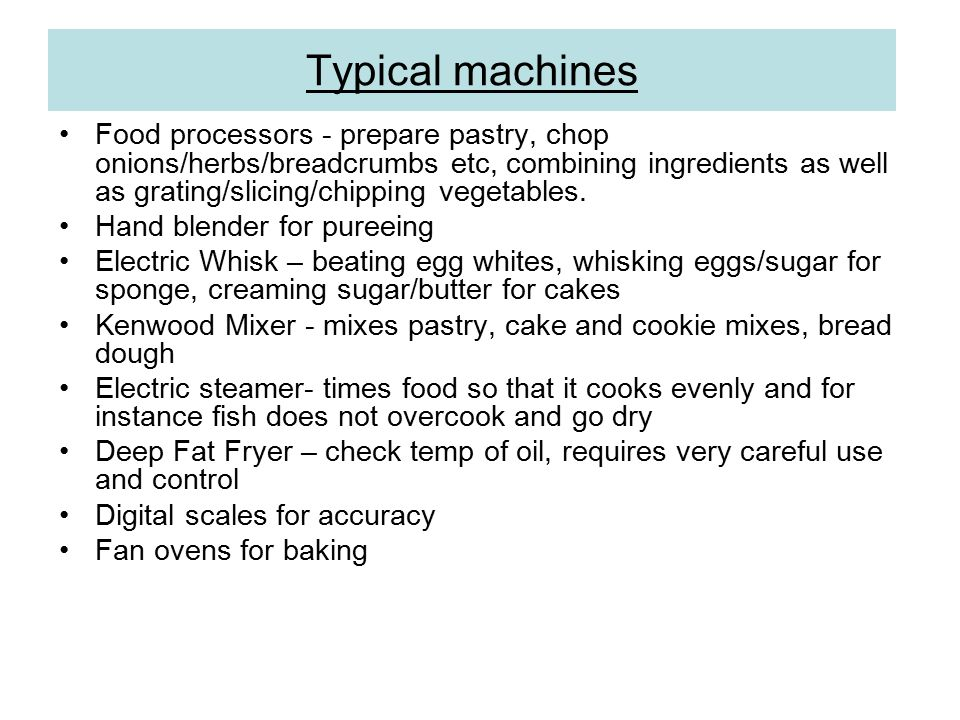 Typical machines Food processors - prepare pastry, chop onions/herbs/breadcrumbs etc, combining ingredients as well as grating/slicing/chipping vegetables.