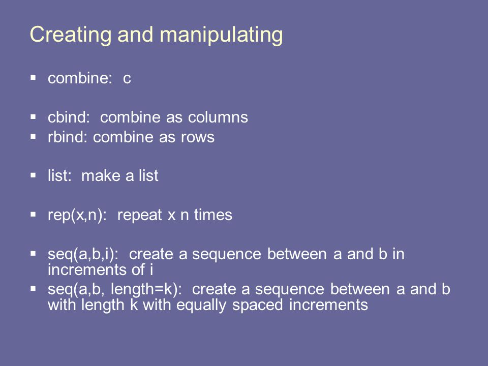 Creating and manipulating  combine: c  cbind: combine as columns  rbind: combine as rows  list: make a list  rep(x,n): repeat x n times  seq(a,b,i): create a sequence between a and b in increments of i  seq(a,b, length=k): create a sequence between a and b with length k with equally spaced increments