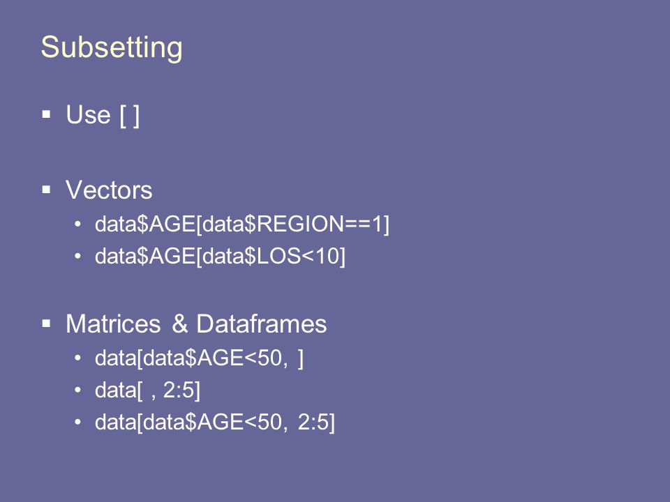 Subsetting  Use [ ]  Vectors data$AGE[data$REGION==1] data$AGE[data$LOS<10]  Matrices & Dataframes data[data$AGE<50, ] data[, 2:5] data[data$AGE<50, 2:5]