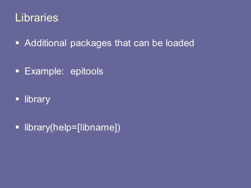 Libraries  Additional packages that can be loaded  Example: epitools  library  library(help=[libname])