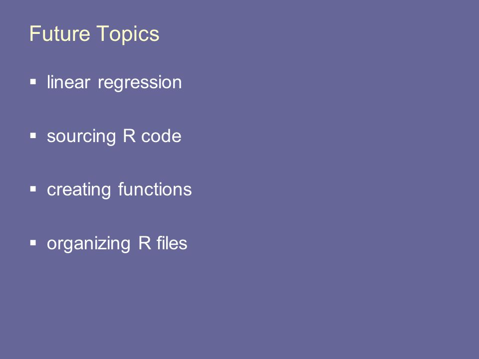 Future Topics  linear regression  sourcing R code  creating functions  organizing R files