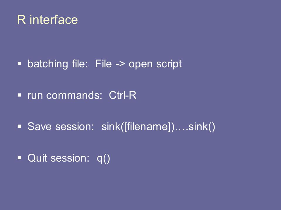 R interface  batching file: File -> open script  run commands: Ctrl-R  Save session: sink([filename])….sink()  Quit session: q()
