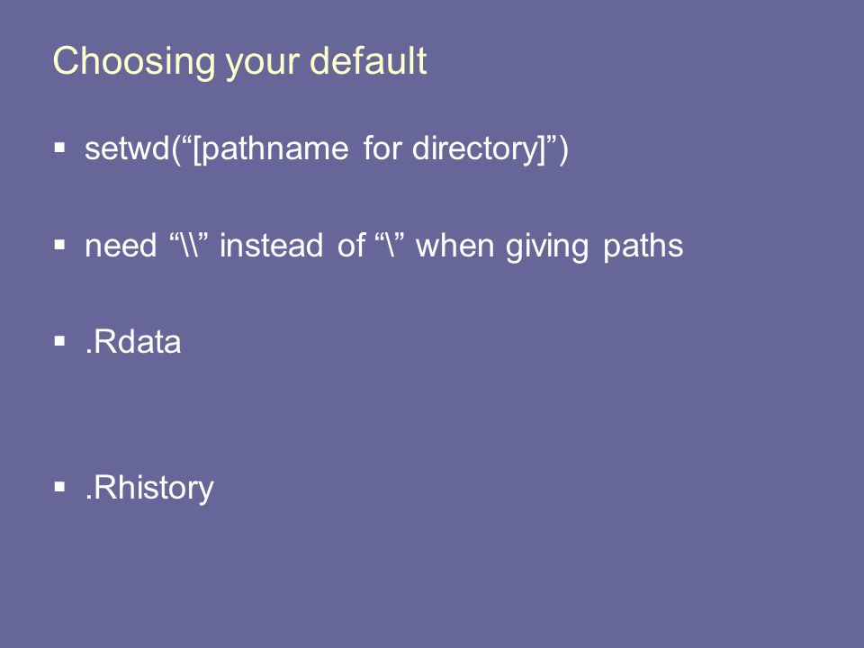 Choosing your default  setwd( [pathname for directory] )  need \\ instead of \ when giving paths .Rdata .Rhistory