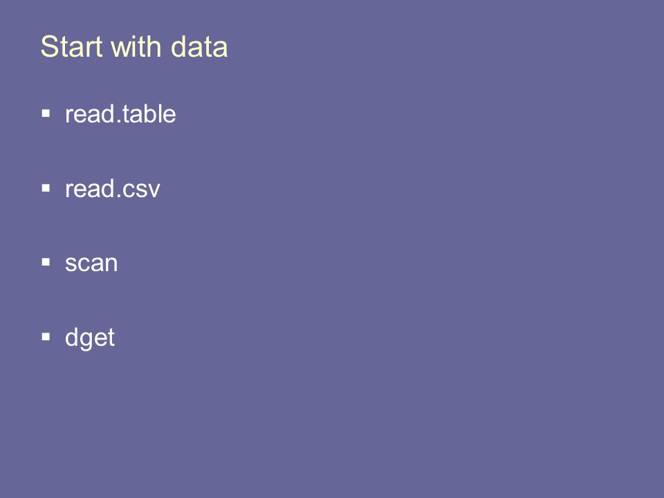 Start with data  read.table  read.csv  scan  dget