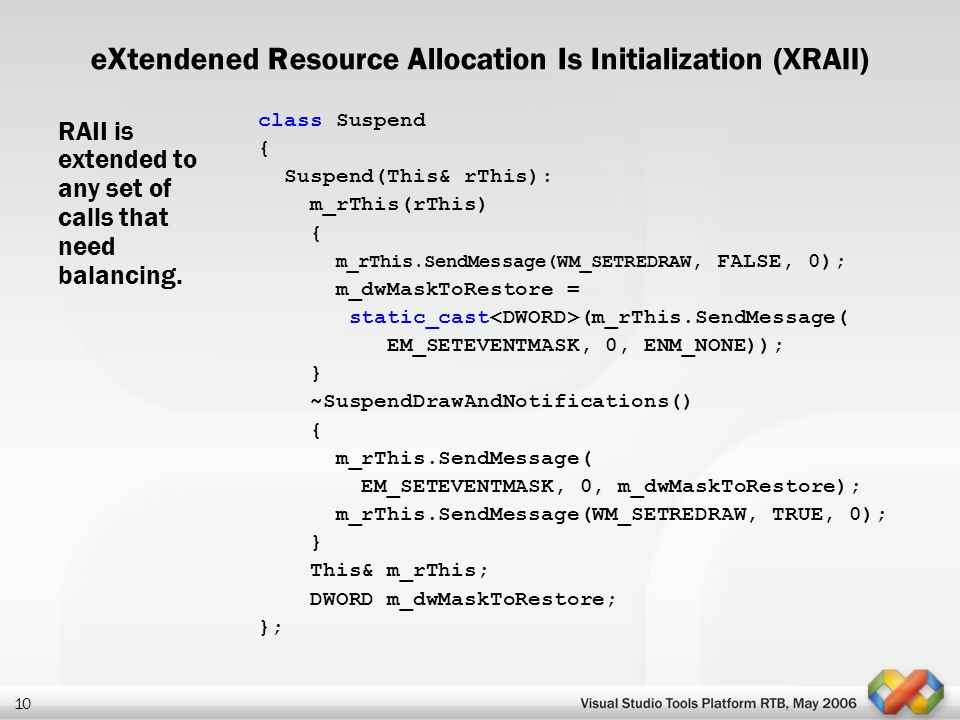 10 eXtendened Resource Allocation Is Initialization (XRAII) RAII is extended to any set of calls that need balancing. class Suspend { Suspend(This& rT