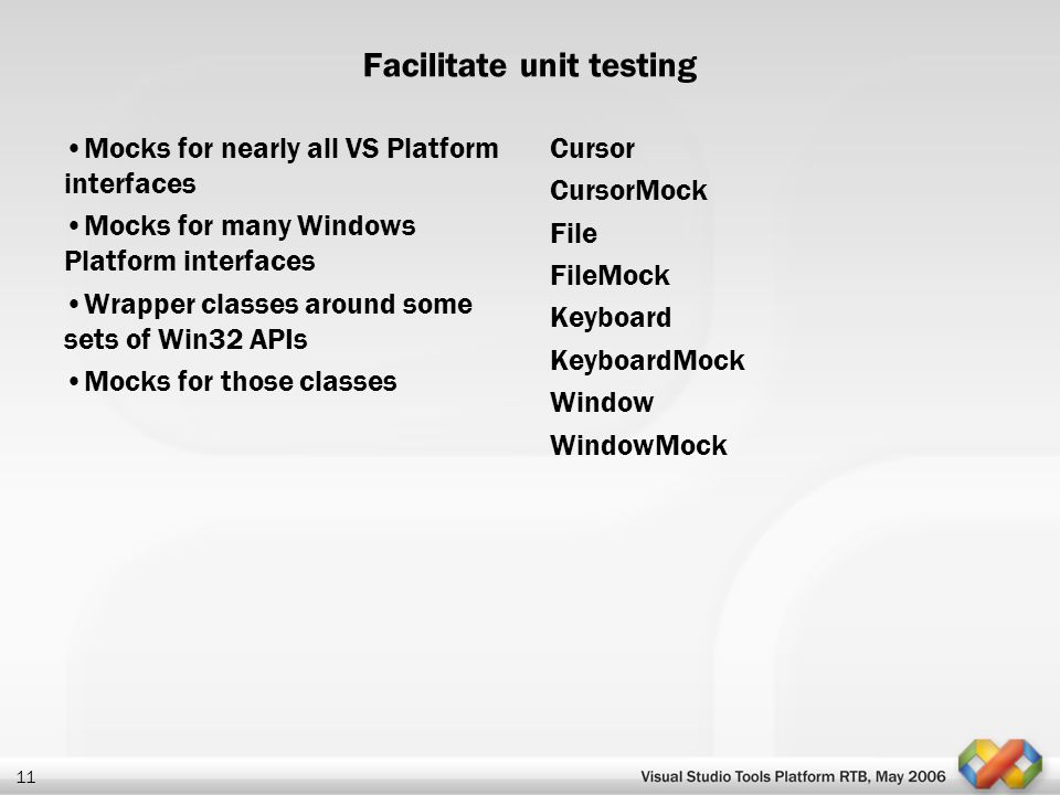 11 Facilitate unit testing Mocks for nearly all VS Platform interfaces Mocks for many Windows Platform interfaces Wrapper classes around some sets of