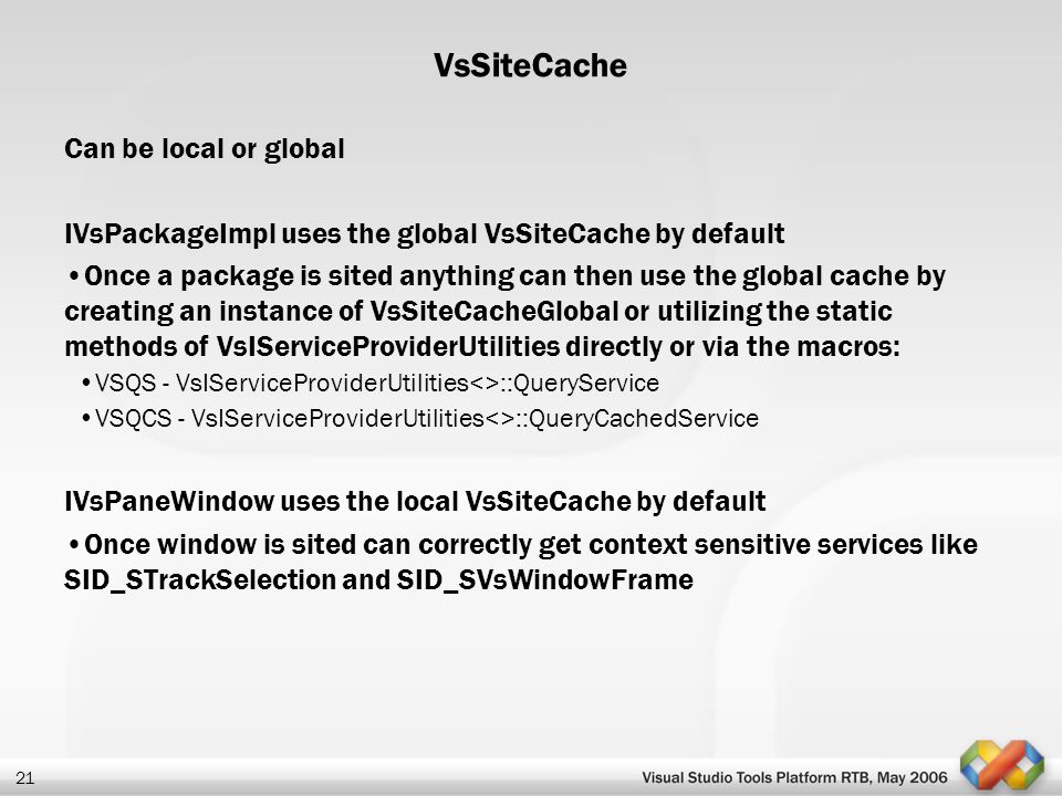 21 VsSiteCache Can be local or global IVsPackageImpl uses the global VsSiteCache by default Once a package is sited anything can then use the global c