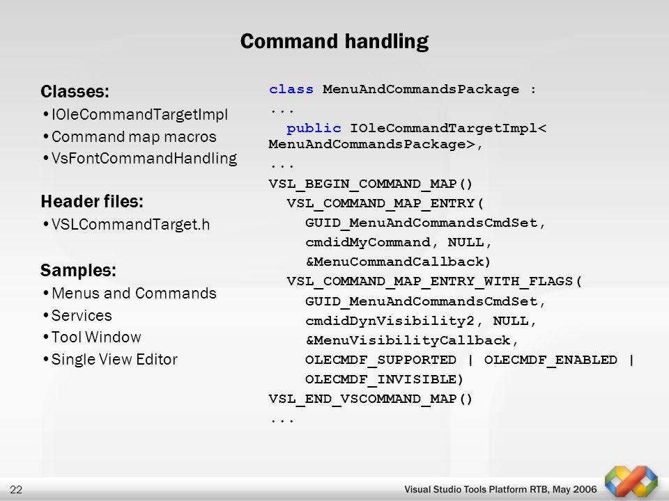 22 Command handling Classes: IOleCommandTargetImpl Command map macros VsFontCommandHandling Header files: VSLCommandTarget.h Samples: Menus and Comman
