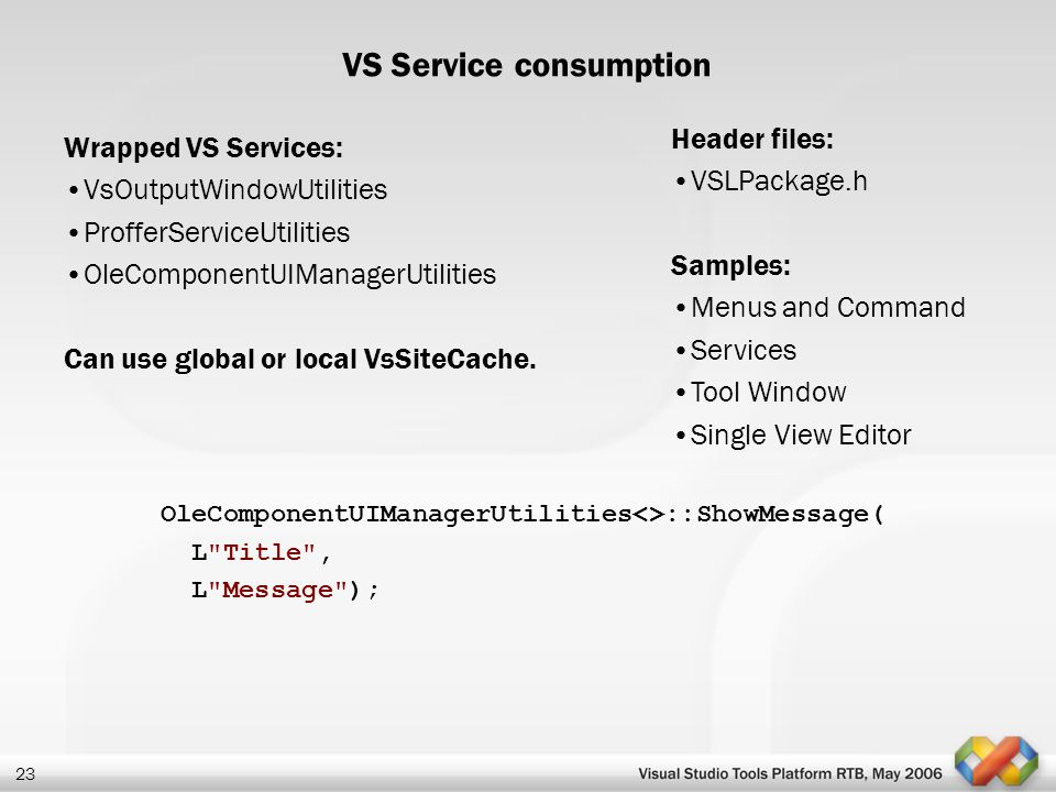 23 VS Service consumption Wrapped VS Services: VsOutputWindowUtilities ProfferServiceUtilities OleComponentUIManagerUtilities Can use global or local