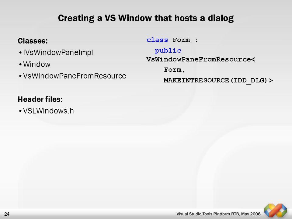 24 Creating a VS Window that hosts a dialog Classes: IVsWindowPaneImpl Window VsWindowPaneFromResource Header files: VSLWindows.h class Form : public