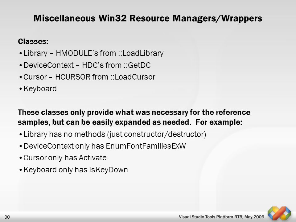 30 Miscellaneous Win32 Resource Managers/Wrappers Classes: Library – HMODULE's from ::LoadLibrary DeviceContext – HDC's from ::GetDC Cursor – HCURSOR