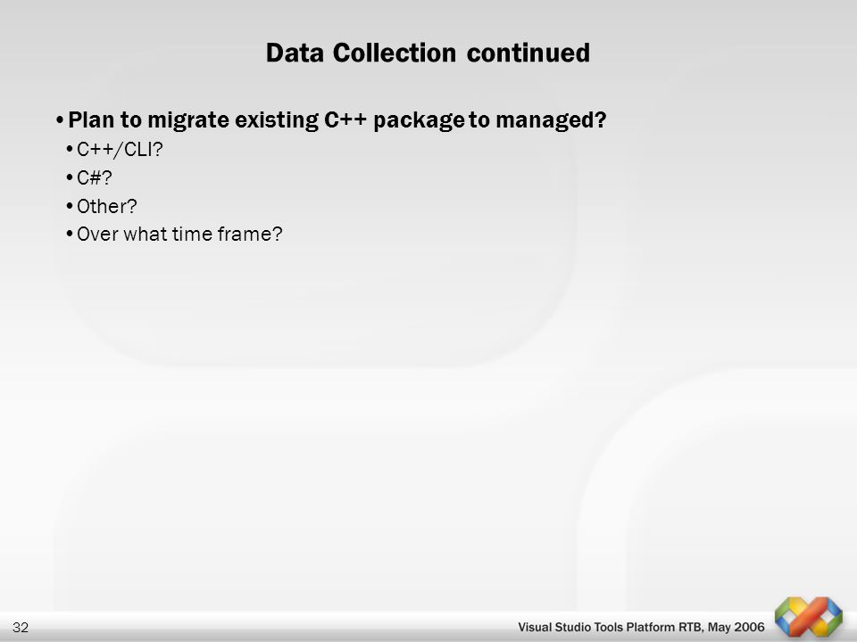 32 Data Collection continued Plan to migrate existing C++ package to managed? C++/CLI? C#? Other? Over what time frame?