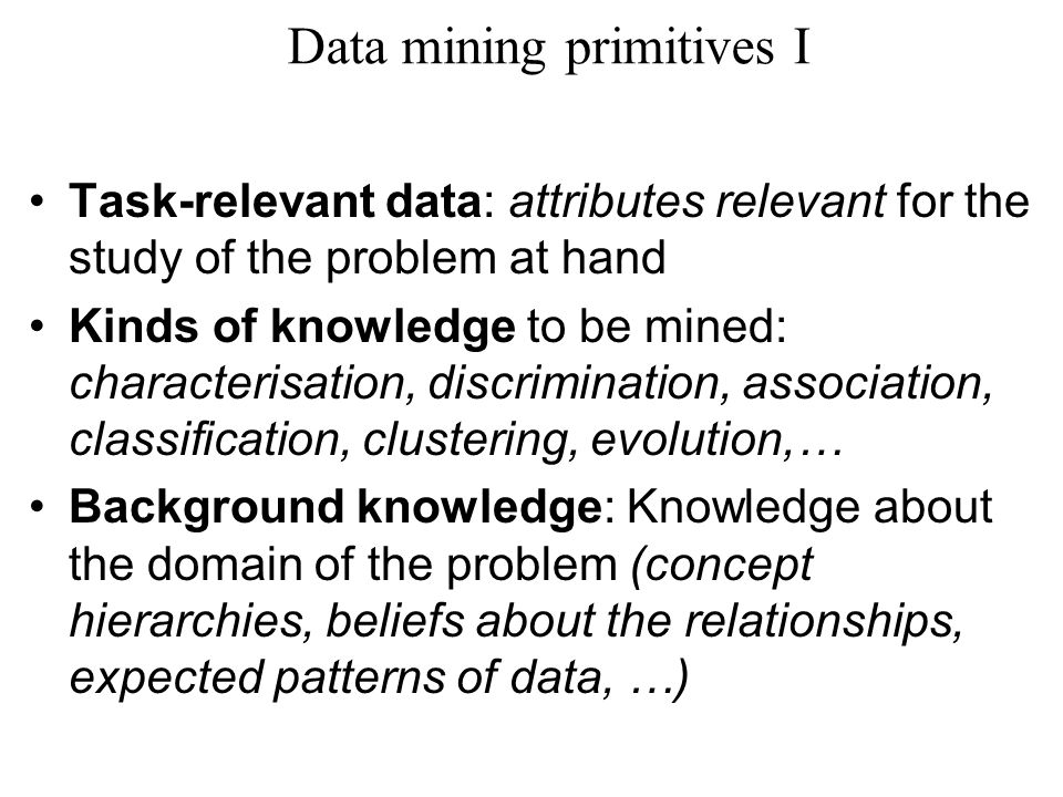 Data mining primitives I Task-relevant data: attributes relevant for the study of the problem at hand Kinds of knowledge to be mined: characterisation, discrimination, association, classification, clustering, evolution,… Background knowledge: Knowledge about the domain of the problem (concept hierarchies, beliefs about the relationships, expected patterns of data, …)