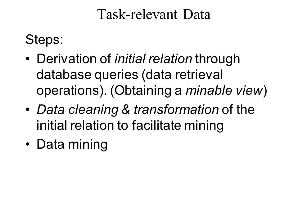 Task-relevant Data Steps: Derivation of initial relation through database queries (data retrieval operations). (Obtaining a minable view) Data cleanin