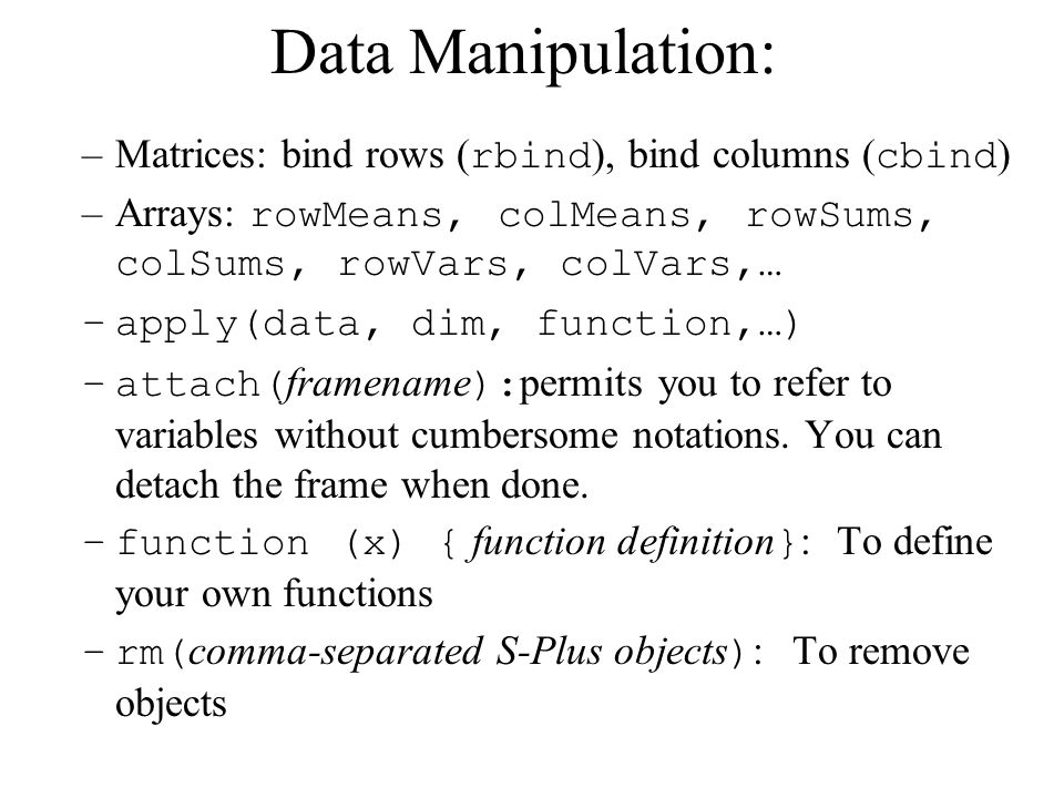 Data Manipulation: –Matrices: bind rows ( rbind ), bind columns ( cbind ) –Arrays: rowMeans, colMeans, rowSums, colSums, rowVars, colVars,… –apply(data, dim, function,…) –attach( framename ): permits you to refer to variables without cumbersome notations.