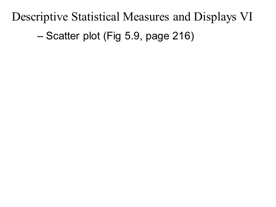 Descriptive Statistical Measures and Displays VI –Scatter plot (Fig 5.9, page 216)