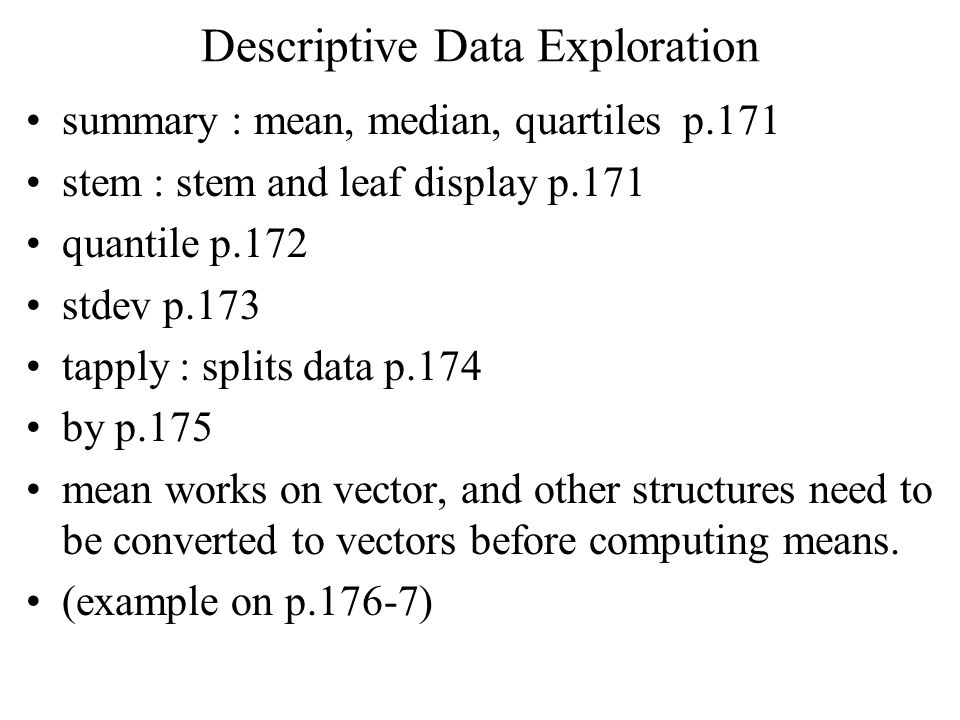 Descriptive Data Exploration summary : mean, median, quartiles p.171 stem : stem and leaf display p.171 quantile p.172 stdev p.173 tapply : splits dat