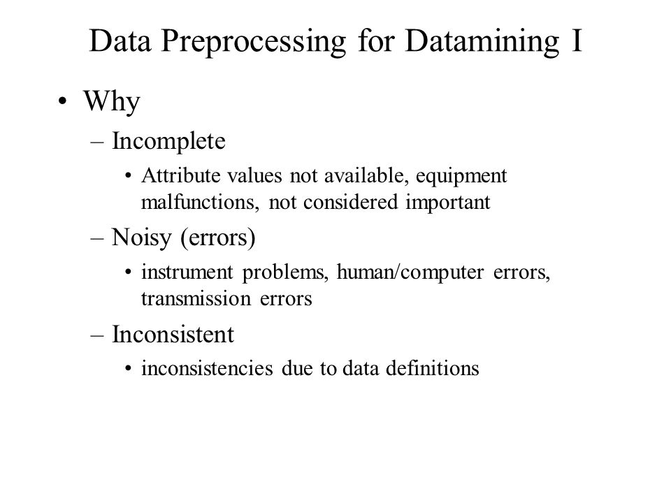Data Preprocessing for Datamining I Why –Incomplete Attribute values not available, equipment malfunctions, not considered important –Noisy (errors) instrument problems, human/computer errors, transmission errors –Inconsistent inconsistencies due to data definitions