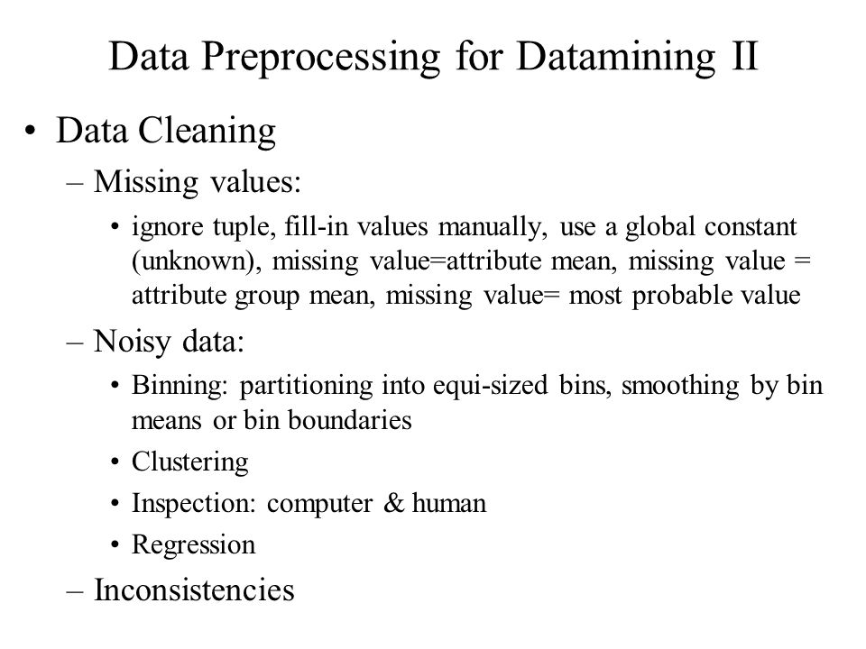 Data Preprocessing for Datamining II Data Cleaning –Missing values: ignore tuple, fill-in values manually, use a global constant (unknown), missing value=attribute mean, missing value = attribute group mean, missing value= most probable value –Noisy data: Binning: partitioning into equi-sized bins, smoothing by bin means or bin boundaries Clustering Inspection: computer & human Regression –Inconsistencies