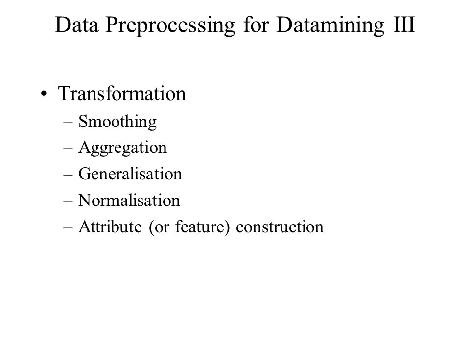 Data Preprocessing for Datamining III Transformation –Smoothing –Aggregation –Generalisation –Normalisation –Attribute (or feature) construction