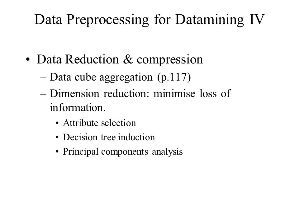 Data Preprocessing for Datamining IV Data Reduction & compression –Data cube aggregation (p.117) –Dimension reduction: minimise loss of information.