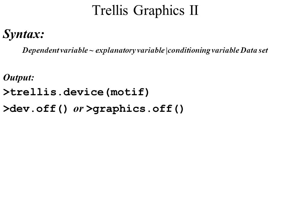 Trellis Graphics II Syntax: Dependent variable ~ explanatory variable |conditioning variable Data set Output: >trellis.device(motif) >dev.off() or >graphics.off()