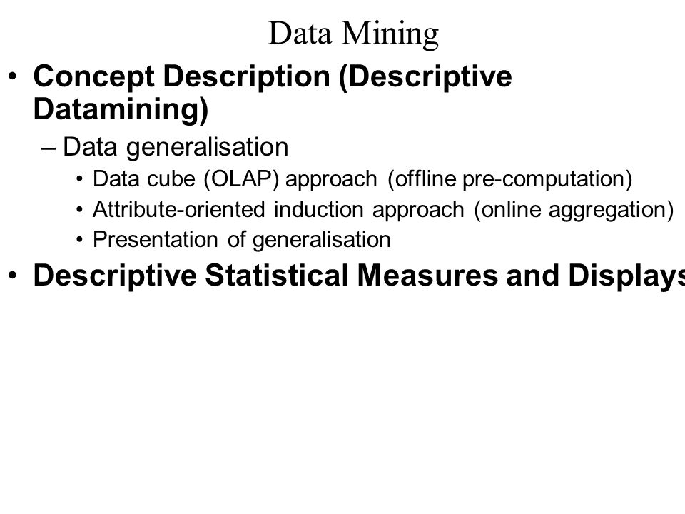 Data Mining Concept Description (Descriptive Datamining) –Data generalisation Data cube (OLAP) approach (offline pre-computation) Attribute-oriented i