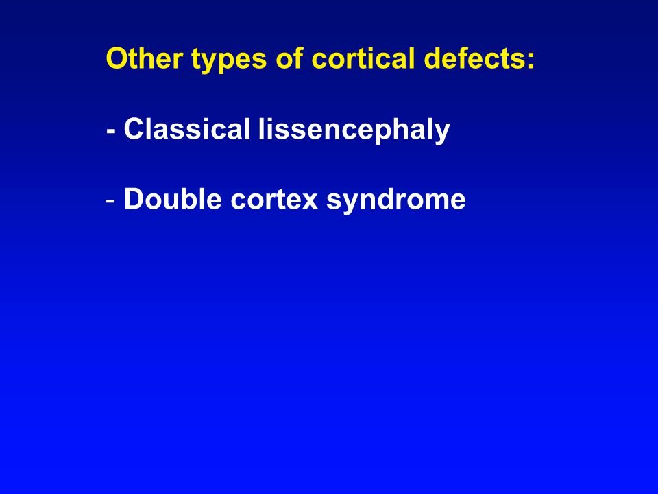 Other types of cortical defects: - Classical lissencephaly - Double cortex syndrome