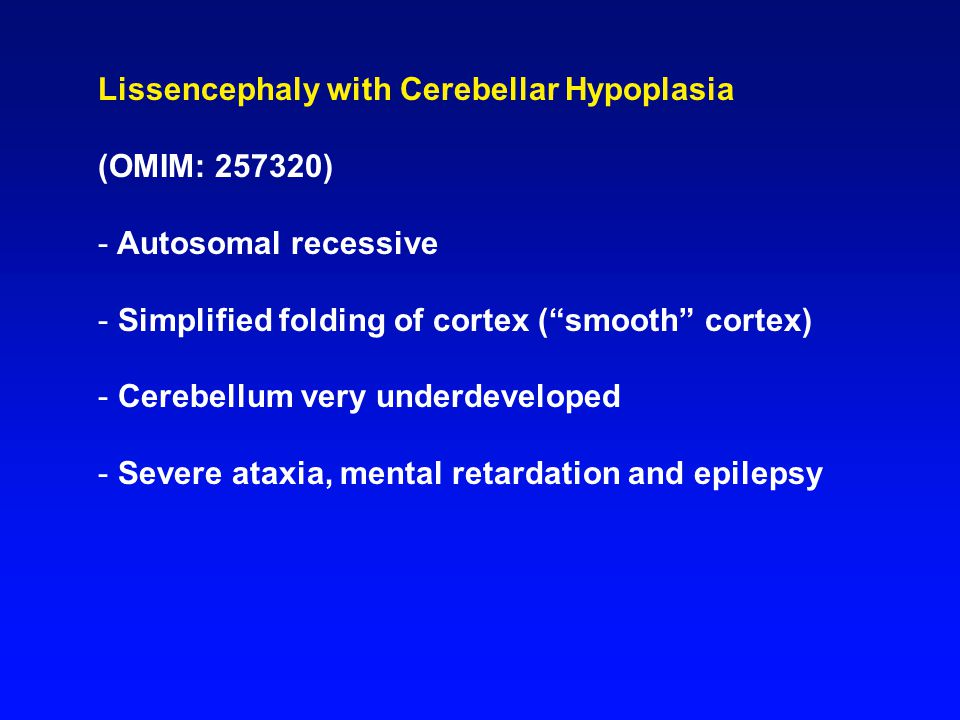(OMIM: 257320) - Autosomal recessive - Simplified folding of cortex ( smooth cortex) - Cerebellum very underdeveloped - Severe ataxia, mental retardation and epilepsy
