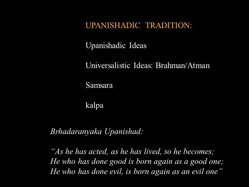 "UPANISHADIC TRADITION: Upanishadic Ideas Universalistic Ideas: Brahman/Atman Samsara kalpa Brhadaranyaka Upanishad: ""As he has acted, as he has lived,"