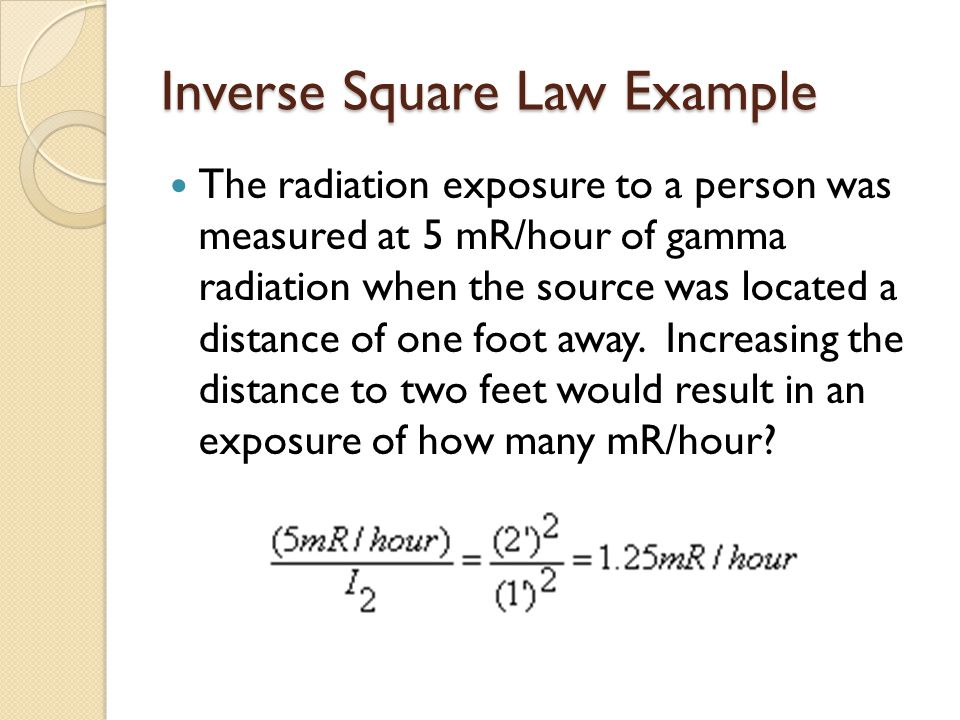 Inverse Square Law Example The radiation exposure to a person was measured at 5 mR/hour of gamma radiation when the source was located a distance of o