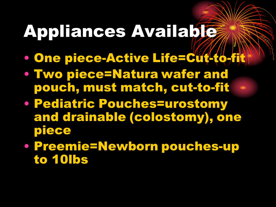 Appliances Available One piece-Active Life=Cut-to-fit Two piece=Natura wafer and pouch, must match, cut-to-fit Pediatric Pouches=urostomy and drainable (colostomy), one piece Preemie=Newborn pouches-up to 10lbs