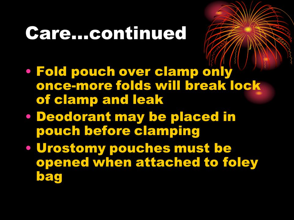 Care…continued Fold pouch over clamp only once-more folds will break lock of clamp and leak Deodorant may be placed in pouch before clamping Urostomy pouches must be opened when attached to foley bag