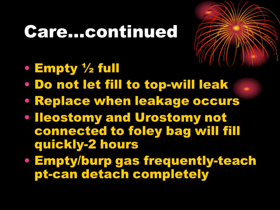 Care…continued Empty ½ full Do not let fill to top-will leak Replace when leakage occurs Ileostomy and Urostomy not connected to foley bag will fill quickly-2 hours Empty/burp gas frequently-teach pt-can detach completely