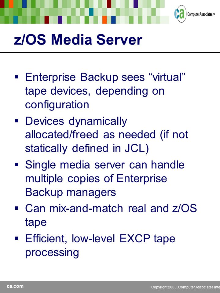 ca.com Copyright 2003, Computer Associates International, Inc z/OS Media Server  Enterprise Backup sees virtual tape devices, depending on configuration  Devices dynamically allocated/freed as needed (if not statically defined in JCL)  Single media server can handle multiple copies of Enterprise Backup managers  Can mix-and-match real and z/OS tape  Efficient, low-level EXCP tape processing
