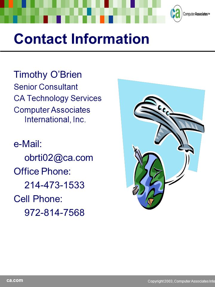 ca.com Copyright 2003, Computer Associates International, Inc Contact Information Timothy O'Brien Senior Consultant CA Technology Services Computer Associates International, Inc.