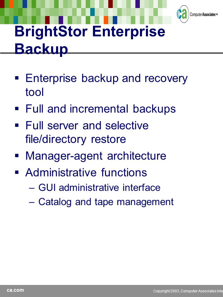 ca.com Copyright 2003, Computer Associates International, Inc BrightStor Enterprise Backup  Enterprise backup and recovery tool  Full and incremental backups  Full server and selective file/directory restore  Manager-agent architecture  Administrative functions –GUI administrative interface –Catalog and tape management